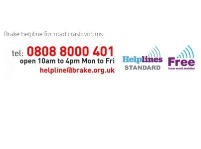 Brake helpline for road crash victims tel: 0808 8000 401 open 10am to 4pm Mon to Fri helpline@brake.org.uk helplines standard free for most mobiles